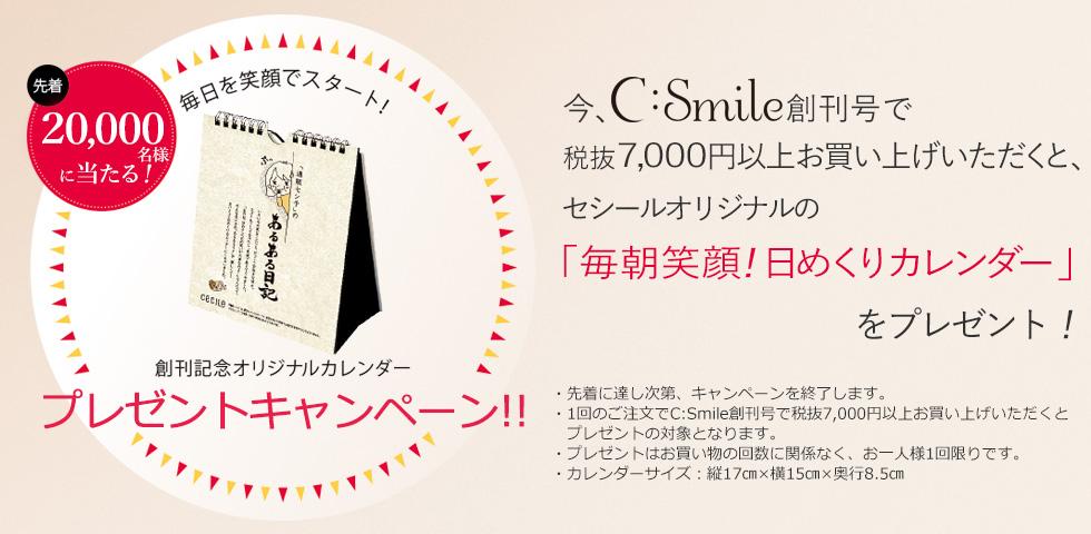 今、シー・スマイル創刊号で税抜7,000円以上お買い上げいただくと、先着20,000名様にセシールオリジナルの「毎朝笑顔!日めくりカレンダー」をプレゼント!